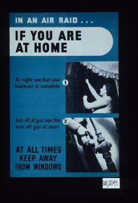 In an air raid, if you are at home. At night see that your blackout is complete. Turn off all gas taps, then turn off gas at main. At all times keep waway from windows