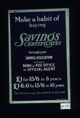 Make a habit of buying Savings certificates through your savings association or from a bank or post office or official agent ... Certificates may be cashed at any time