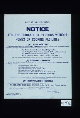 Notice for the guidance of persons without homes or cooking facilities. (A) Rest centres. The London County Council has established Rest Centres for persons whose homes have been destroyed or rendered incapable of habitation, at the following schools ... (B) Feeding Centres ... (C) Information Centre ... Advice and assistance will be given to any person who is in difficulty as a result of the war