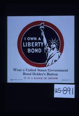 I own a Liberty bond. Wear a United States government bond holder's button. It is a badge of honor