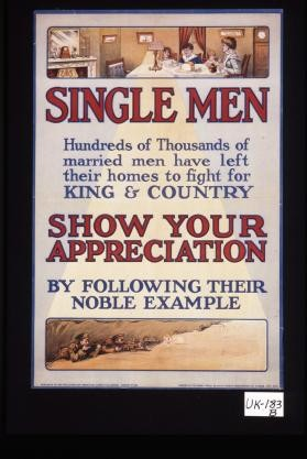 Single men. Hundreds of thousands of married men have left their homes to fight for King and country, show your appreciation by following their noble example