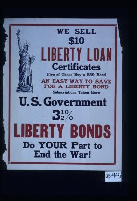 We sell $10 Liberty Loan certificates. Five of these buy a $50 bond. An easy way to save for a Liberty bond ... U.S. government 3 1/2% Liberty bonds. Do your part to end the war!