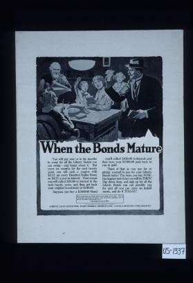 When the bonds mature. You will pay now or in the months to come for all the Liberty bonds you can swing: and forget about it. But every six months for the next twenty years you will cash a coupon with $2.12 on every hundred dollar bond, or $4.25 a year in interest. ... Think of that as you pay for ... your Liberty bonds today! The more you buy NOW, the happier and richer you will be THEN! Dig down deep, and sign up for all the Liberty bonds you can possibly pay for