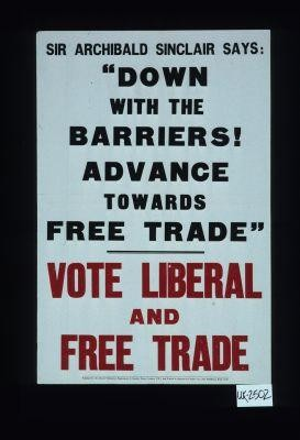 "Sir Archibald Sinclair says: ""Down with the barriers! Advance towards free trade."" Vote Liberal and free trade"