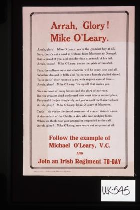 Arrah, glory. Mike O'Leary. Arrah, glory. Mike O'Leary, you're the grandest boy atall. Sure, there's not a sowl in Ireland, from macroom to Donegal, but is pround of you, and prouder than a peacock of his tail ... Follow the example of Michael O'Leary, V.C. and Join an Irish Regiment today