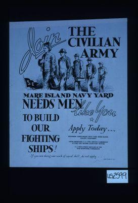 Join the civilian army. Mare Island Navy Yard needs men like you to build our fighting ships. Apply today ... If you are doing war work of equal skill, do not apply