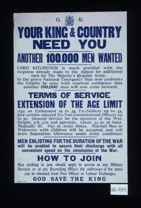Your King & country need you. Another 100,000 men wanted. Lord Kitchener is much gratified with the response already made to the appeal for additional men for His Majesty's Regular Army ... Terms of service, extension of the age limit ... Men enlisting for the duration of the war will be enabled to secure their discharge with all convenient speed on the conclusion of the war. How to join ... God save the King