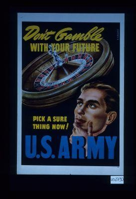 Don't gamble with your future. Pick a sure thing now! U.S. Army