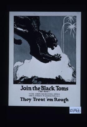 Join the black toms (the tanks). Tank Corps recruiting office, 1800 E. Street, Washington, D.C. They treat 'em rough