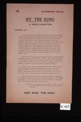 Buckingham Palace. By the King. A proclamation. George R. I. We, being persuaded that the abstention from all unnecessary consumption of grain will furnish ... a speedy and successful termination ... charge all heads of households to reduce the consumption of bread