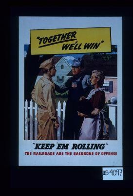 """Together we'll win."" ""Keep 'em rolling."" The railroads are the backbone of offense"