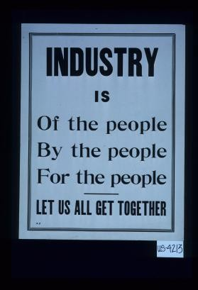 Industry is of the people, by the people, for the people. Let us all get together