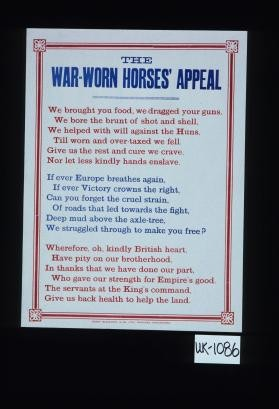 The war worn horses' appeal. We brought you food, we dragged your guns, We bore the brunt of shot and shell, We helped with will against the Huns, Till worn and over-taxed we fell. Give us the rest and cure we crave, Nor let less kindly hands enslave ... The servants at the King's command, Give us back health to help the land