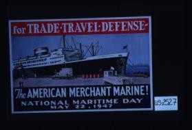 For trade - travel - defense. The American Merchant Marine! National Maritime Day, May 22, 1947