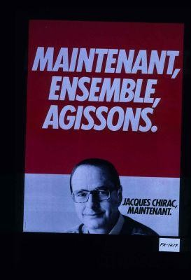 Maintenant, ensemble, agissons. Jacques Chirac, maintenant