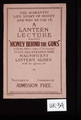 "The romantic life story of money and why we use it. A lantern lecture entitled ""Money behind the guns,"" by Hartley Withers (editor of ""The economist""), fully illustrated with magnificent lantern slides, will be given on [blank area] at [blank area]. ... Admission free"