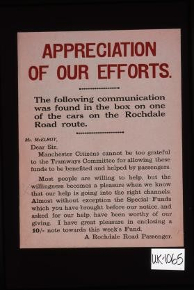 "Appreciation of our efforts. The following communication was found in the box on one of the cars on the Rochdale Road route. ""Mr. McElroy, Dear Sir, Manchester citizens cannot be too grateful to the Tramways Committee for allowing these funds to bne benefited and helped by passengers. Most people are willing to help, but the willingness becomes a pleasure ..."" A Rochdale Road passenger"