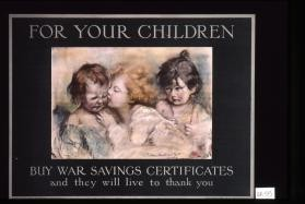 For your children: Buy war savings certificates, and they will live to thank you