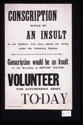 Conscription would be an insult to our soldiers who have joined the Army under the voluntary system. Conscription would be an insult to the breeding of British youths. Volunteer for Kitchener's Army to-day