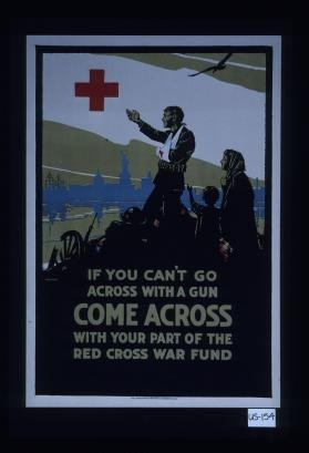 If you can't go across with a gun, come across with your part of the Red Cross war fund