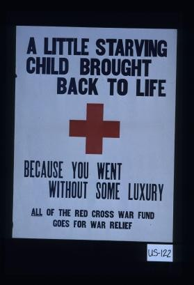 A little starving child brought back to life because you went without some luxury. All of the Red Cross war fund goes for war relief