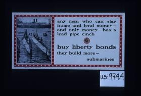 Any man who can stay home and lend money - and only money - has a lead pipe cinch. Buy Liberty bonds, they build more submarines