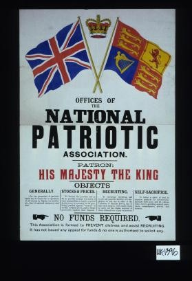 Offices of the National Patriotic Association. Patron: His Majesty the King. Objects ... No funds required. This association is formed to prevent distress and assist recruiting. It has not issued any appeal for funds and no one is authorised to solicit any