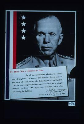 We have not a minute to lose ... we must not fail the men who are doing the fighting. G.C. Marshall, General, U.S.A