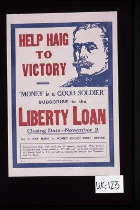 "Help Haig to victory. ""Money is a good soldier,"" subscribe to the Liberty loan. Closing date - November 2. Go to any bank or money order post office"