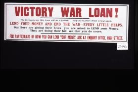 Victory war loan. The Germans say this loan will be a failure. Help us to prove them wrong again. Lend your money and end the war - every little helps. Our boys are giving their lives; you are asked to lend your money ... For particulars of how you can lend your money, ask at enquiry office