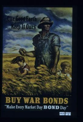 "Our good earth - keep it ours. Buy war bonds. ""Make every market day Bond Day."""
