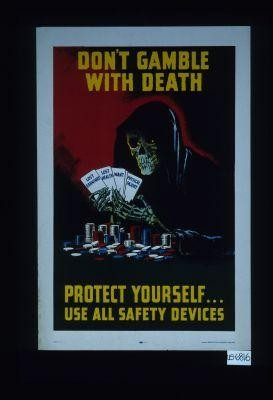 Don't gamble with death. Protect yourself - use all safety devices
