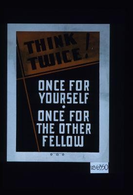Think twice! Once for yourself, once for the other fellow