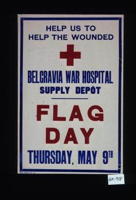 Help us to help the wounded, Belgravia War Hospital supply depot. Flag day, Thursday, May 9th