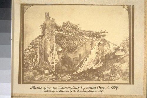 Ruins of the old Mission Church of Santa Cruz, in 1859. A friendly contribution by Mrs. Josephine Bishop. [Photographic reproduction of painting.]
