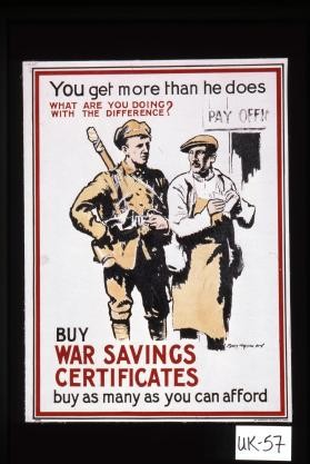 You get more than he does. What are you doing with the difference? Buy war savings certificates; buy as many as you can afford