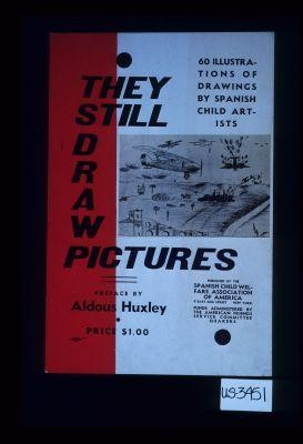 They still draw pictures. 60 illustrations of drawings by Spanish child artists. Published by the Spanish Child Welfare Association of America ... preface by Aldous Huxley, Price $1.00