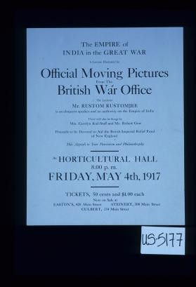 The Empire of India in the Great War, a lecture illustrated by official moving pictures from the British War Office. The lecturer Mr. Rustom Rustomjee ... proceeds to be devoted to aid the British Imperial Relief Fund of New England