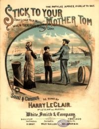 Stick to your mother Tom : or, Don't leave your mother when her hair turns gray : song and chorus / sung by Harry LeClair ; arr. by Harry Birch