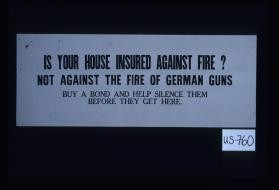 Is your house insured against fire? Not against the fire of German guns. Buy a bond and help silence them