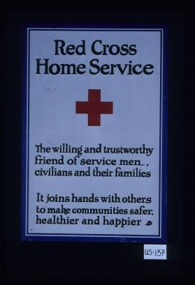 Red Cross Home Service. The willing and trustworthy friend of service men, civilians and their families. It joins hands with others to make communities safer, healthier and happier
