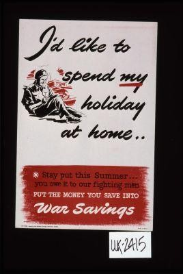 I'd like to spend my holiday at home. Stay put this summer, you owe it to our fighting men. Put the money you save into war savings