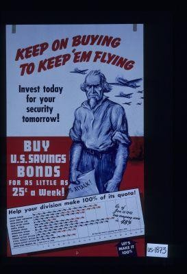 Keep on buying to keep 'em flying. Invest today for your security tomorrow! Buy U.S. Savings bonds for as little as 25c a week! Help your division make 100% of its quota! As of Jan. 15, 1942 our company score is 48%. Let's make it 100%