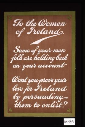 To the women of Ireland. Some of your men folk are holding back on your account. Won't you prove your love for Ireland by persuading them to enlist?