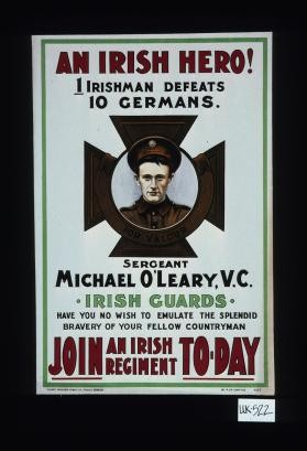 An Irish hero. 1 Irishman defeats 10 Germans. Sergeant Michael O'Leary, V.C. Irish Guards. Have you no wish to emulate the splendid bravery of your fellow countryman. Join an Irish Regiment today
