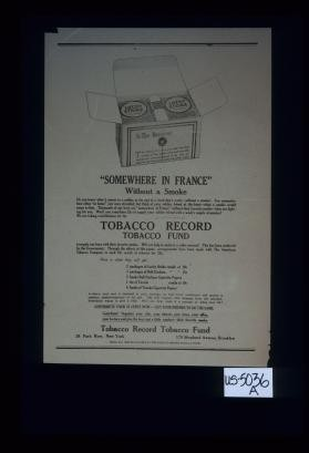 "Somewhere in France without a smoke. Do you know what it means to a soldier at the end of a hard day's work - without a smoke? You remember how often ""at home"" you were stranded, but think of your soldier friend at the front - what a smoke would mean to him ... Tobacco Record Tobacco Fund. [Verso:] Two page ad from ""Tobacco Record."""