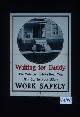 Waiting for daddy. The wife and kiddies need you. It's up to you, men. Work safely