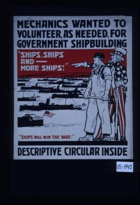 "Mechanics wanted to volunteer, as needed, for government shipbuilding. ""Ships, ships and - more ships!"" ""Ships will win the war!"" Descriptive circular inside"