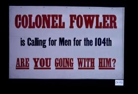 Colonel Fowler is calling for men for the 104th. Are you going with him?
