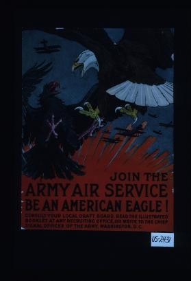 Join the Army Air Service. Be an American eagle! Consult your local draft board. Read the illustrated booklet at any recruiting office, or write to the Chief Signal Officer of the Army, Washington, D.C